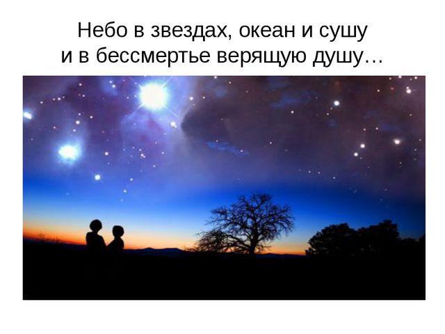 Небо в звездах, океан и сушу и в бессмертье верящую душу…