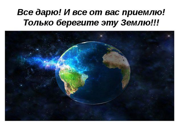 Все дарю! И все от вас приемлю! Только берегите эту Землю!!!