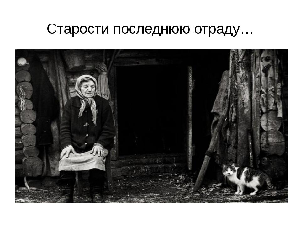 Старости последнюю отраду…
