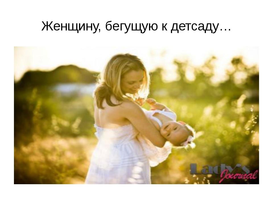 Женщину, бегущую к детсаду…