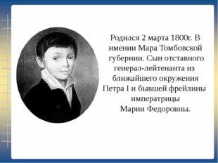 Родился 2 марта 1800г. В имении Мара Томбовской губернии. Сын отставного гене