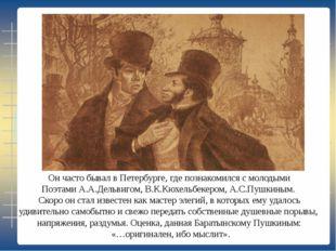 Он часто бывал в Петербурге, где познакомился с молодыми Поэтами А.А.Дельвиго