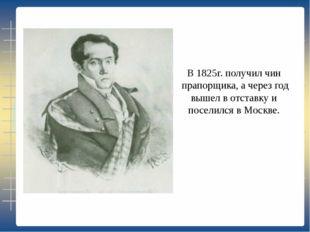 В 1825г. получил чин прапорщика, а через год вышел в отставку и поселился в М