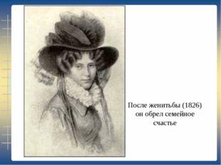 После женитьбы (1826) он обрел семейное счастье