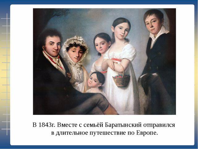 В 1843г. Вместе с семьёй Баратынский отправился в длительное путешествие по Е...