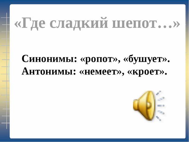 «Где сладкий шепот…» Синонимы: «ропот», «бушует». Антонимы: «немеет», «кроет».