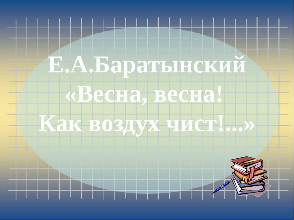 Е.А.Баратынский «Весна, весна! Как воздух чист!...»