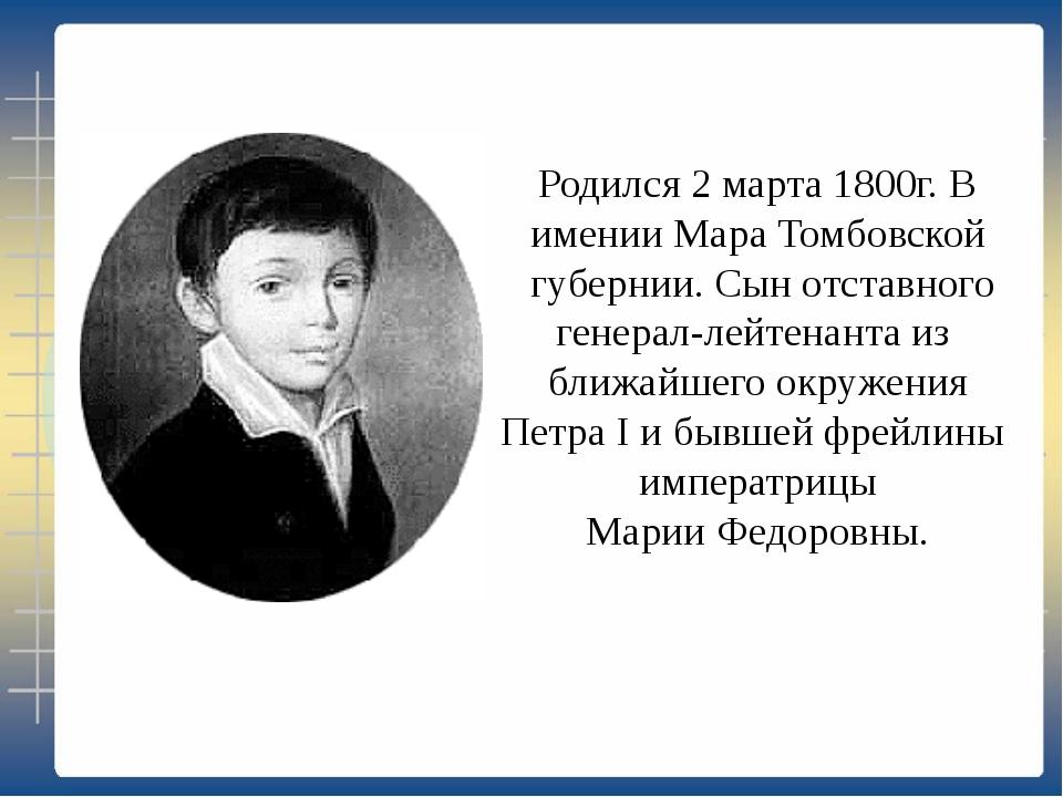 Родился 2 марта 1800г. В имении Мара Томбовской губернии. Сын отставного гене...