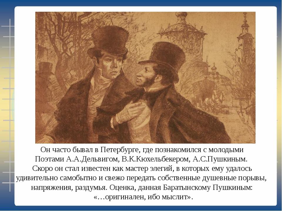 Он часто бывал в Петербурге, где познакомился с молодыми Поэтами А.А.Дельвиго...