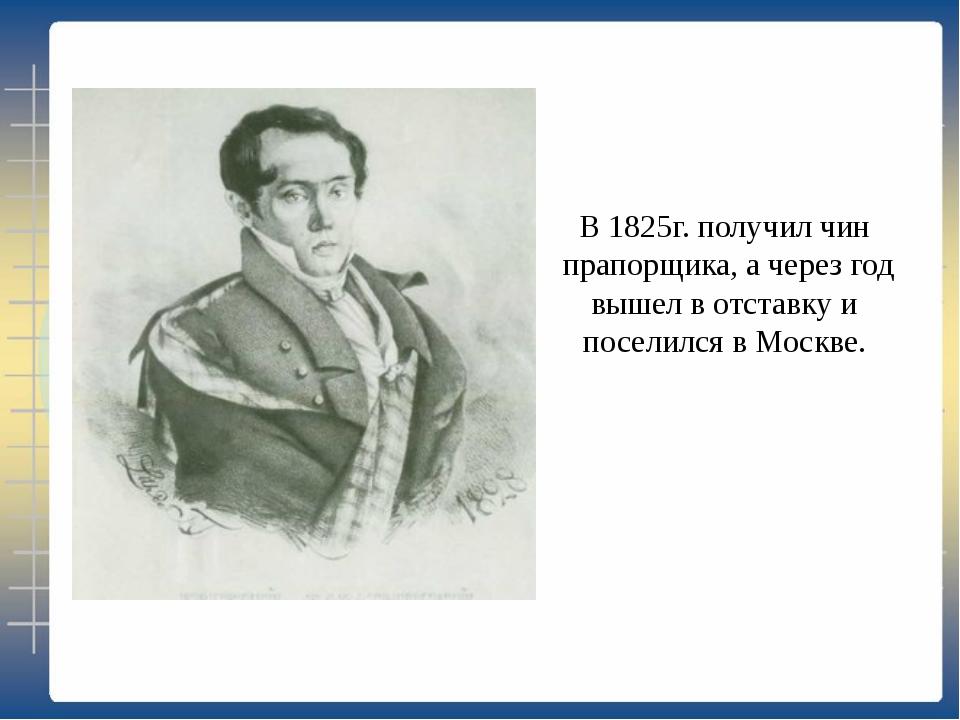 В 1825г. получил чин прапорщика, а через год вышел в отставку и поселился в М...