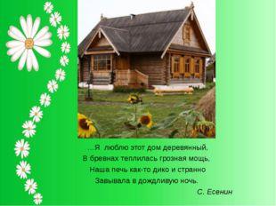 …Я люблю этот дом деревянный, В бревнах теплилась грозная мощь, Наша печь как