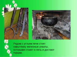 Рядом с устьем печи стоят навытяжку железные ухваты, которыми ставят в печь