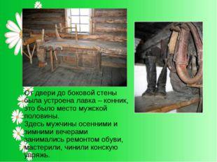 От двери до боковой стены была устроена лавка – конник, это было место мужск