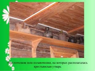 Под потолком шли полавочники, на которых располагалась крестьянская утварь