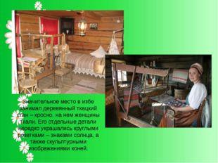 Значительное место в избе занимал деревянный ткацкий стан – кросно, на нем же