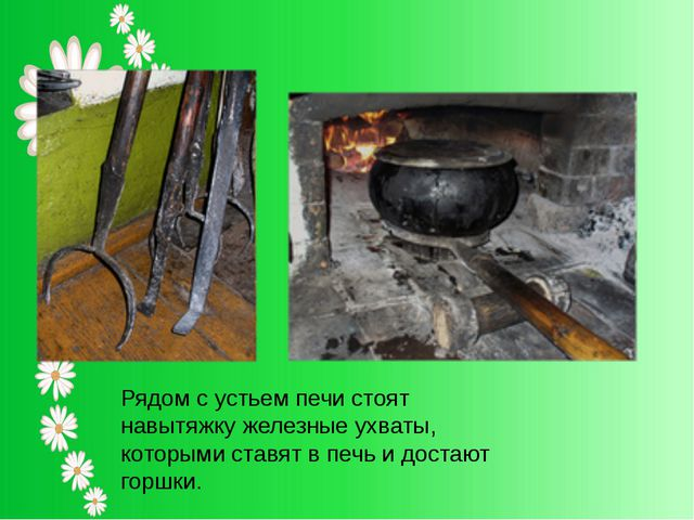 Рядом с устьем печи стоят навытяжку железные ухваты, которыми ставят в печь...