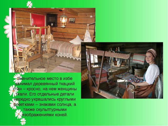 Значительное место в избе занимал деревянный ткацкий стан – кросно, на нем же...