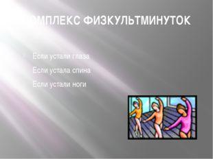 КОМПЛЕКС ФИЗКУЛЬТМИНУТОК Если устали глаза Если устала спина Если устали ноги