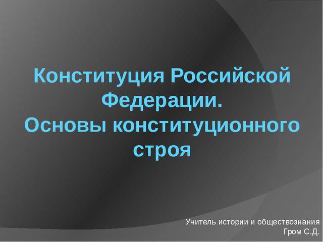 Конституция Российской Федерации. Основы конституционного строя Учитель истор...