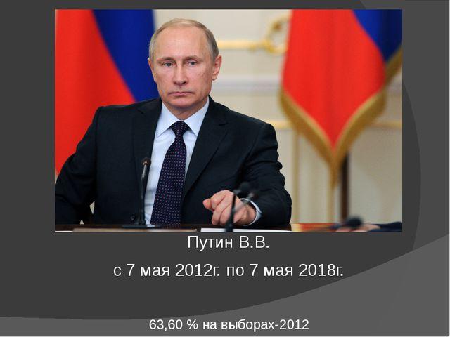 Путин В.В. с 7 мая 2012г. по 7 мая 2018г. 63,60% навыборах-2012