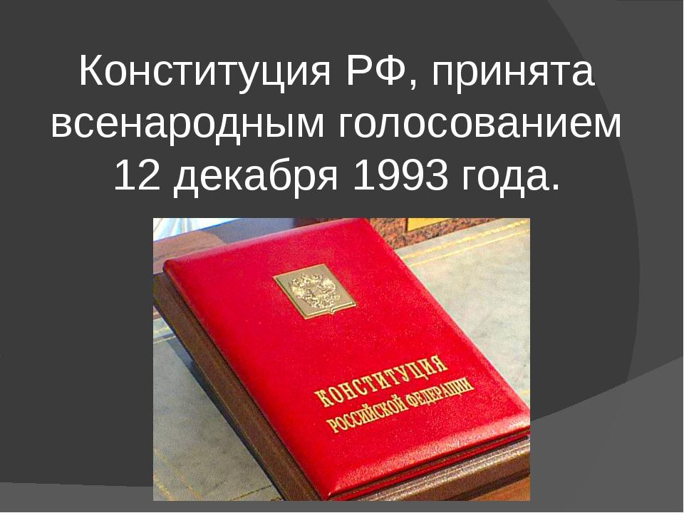 Конституция РФ, принята всенародным голосованием 12 декабря 1993 года.