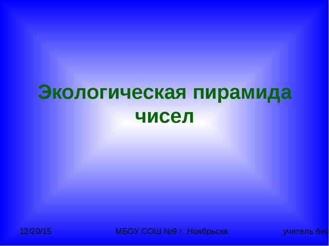 Экологическая пирамида чисел МБОУ СОШ №9 г. Ноябрьска учитель биологии Гостев...