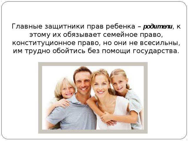 Главные защитники прав ребенка – родители, к этому их обязывает семейное пра...