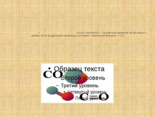 Моноокси́д углеро́да(уга́рный газ,о́кись углеро́да,оксид углерода(II))— б