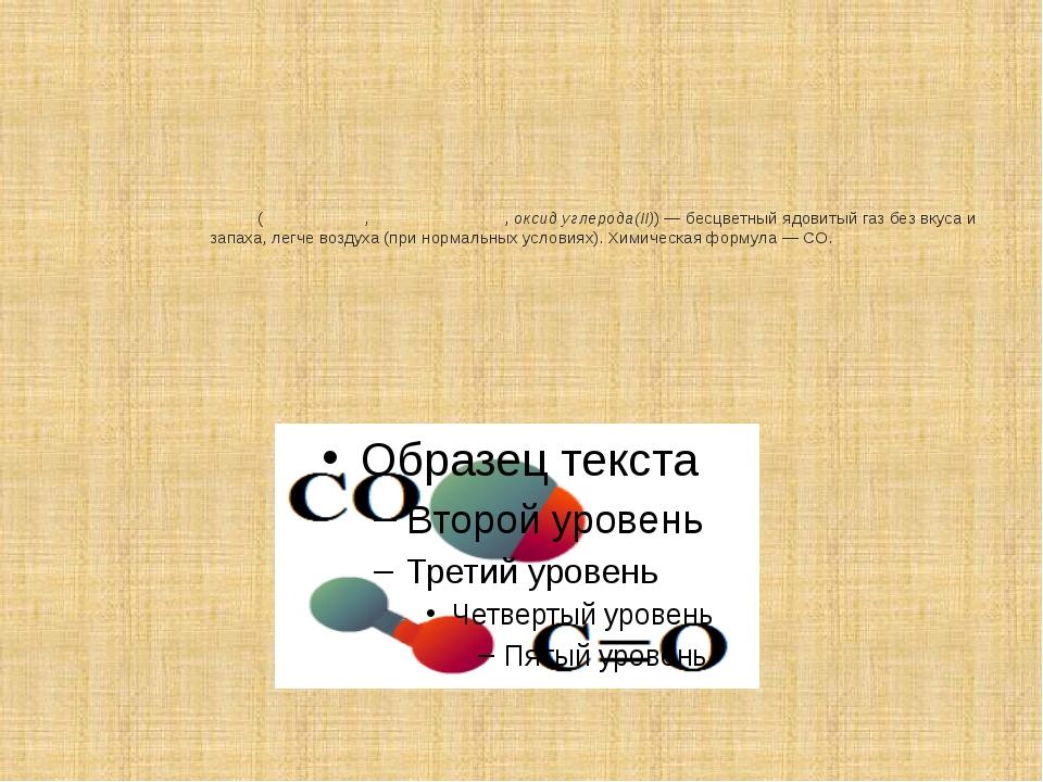 Моноокси́д углеро́да(уга́рный газ,о́кись углеро́да,оксид углерода(II))— б...