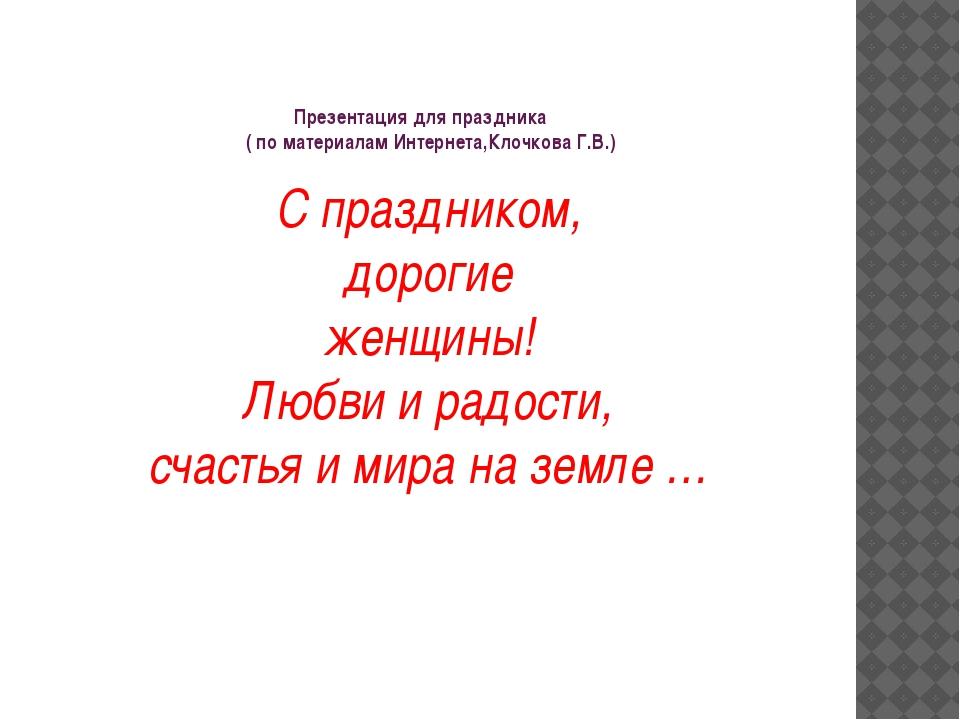 Презентация для праздника ( по материалам Интернета,Клочкова Г.В.) С праздник...