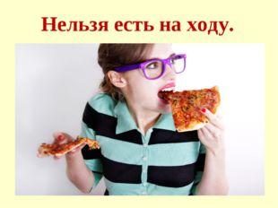 Нельзя есть на ходу.