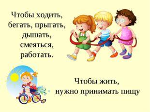 Чтобы ходить, бегать, прыгать, дышать, смеяться, работать. Чтобы жить, нужно