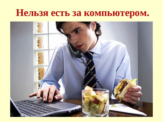 Нельзя есть за компьютером.