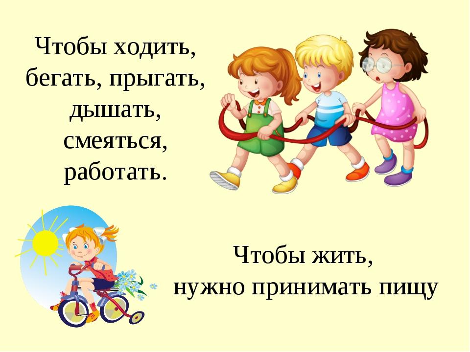 Чтобы ходить, бегать, прыгать, дышать, смеяться, работать. Чтобы жить, нужно...