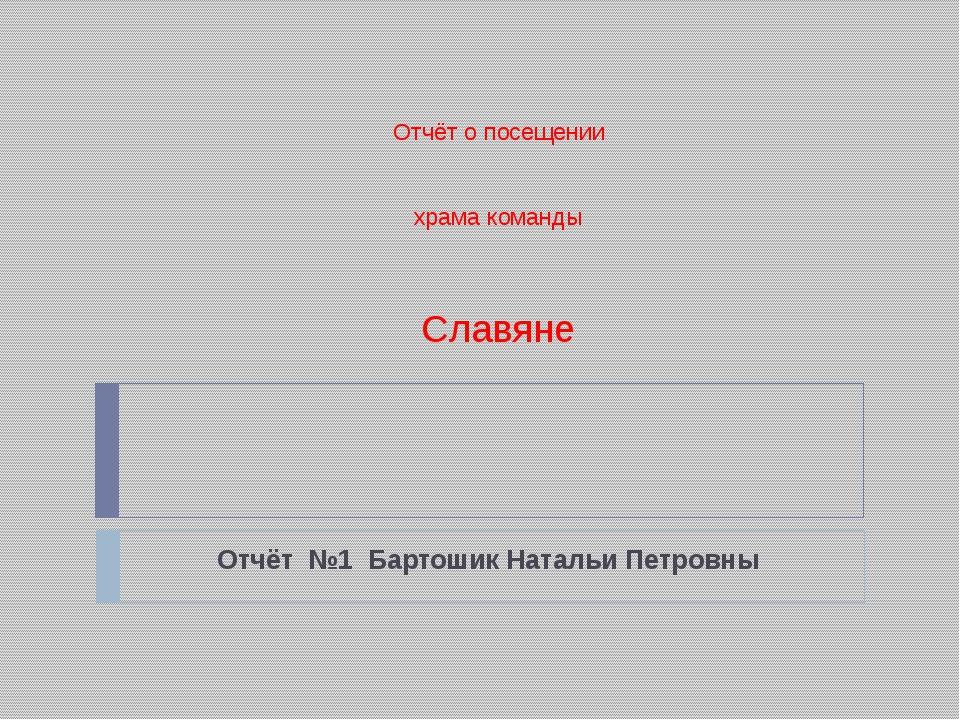 Отчёт о посещении храма команды Славяне Отчёт №1 Бартошик Натальи Петровны