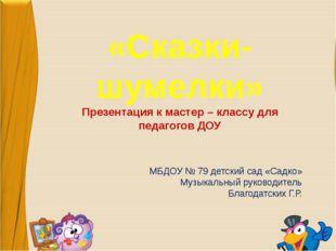 «Сказки-шумелки» Презентация к мастер – классу для педагогов ДОУ МБДОУ № 79