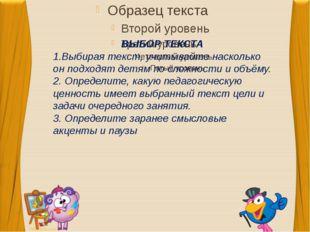 ВЫБОР ТЕКСТА 1.Выбирая текст, учитывайте насколько он подходят детям по слож