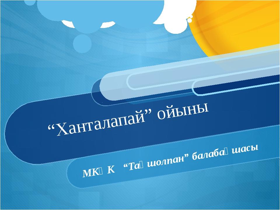 """""""Ханталапай"""" ойыны МКҚК """"Таңшолпан"""" балабақшасы"""