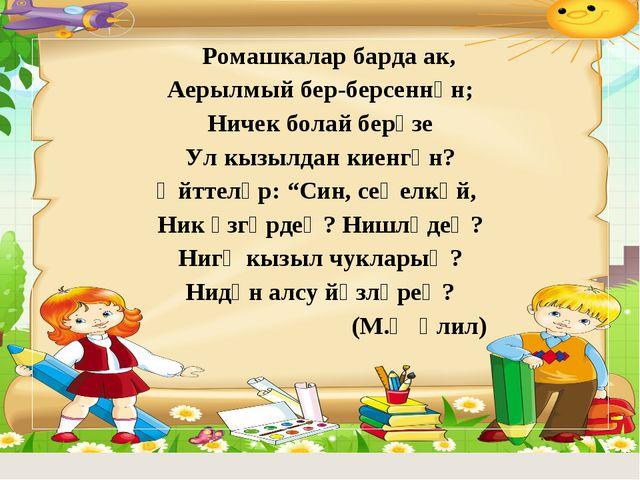 Ромашкалар барда ак, Аерылмый бер-берсеннән; Ничек болай берүзе Ул кызылдан...