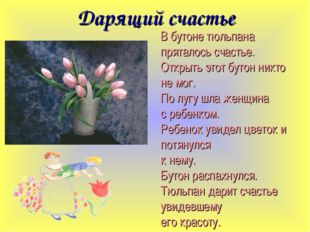 Дарящий счастье В бутоне тюльпана пряталось счастье. Открыть этот бутон никто