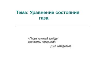 Тема: Уравнение состояния газа. «Посев научный взойдет для жатвы народной!» Д