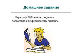 Домашнее задание Параграф 27(2-я часть), задачу и подготовиться к физическому