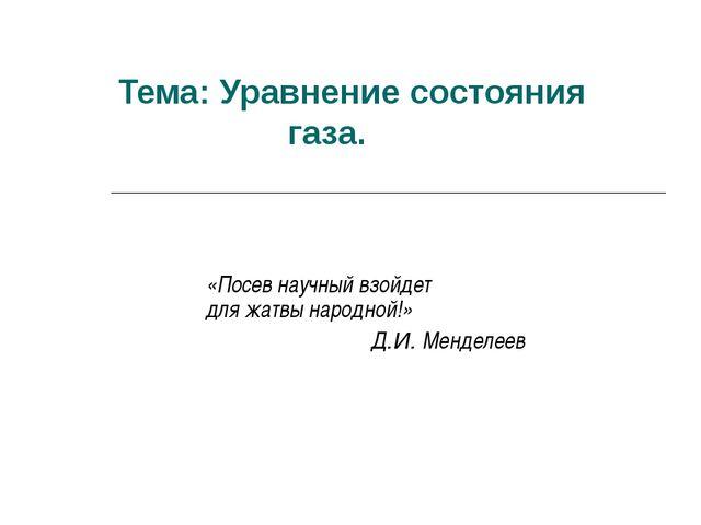 Тема: Уравнение состояния газа. «Посев научный взойдет для жатвы народной!» Д...