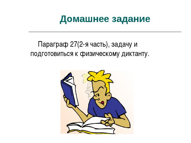 Домашнее задание Параграф 27(2-я часть), задачу и подготовиться к физическому...