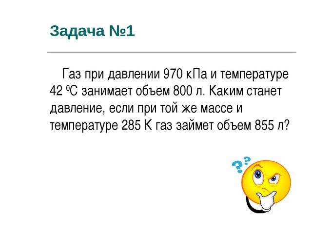 Задача №1 Газ при давлении 970 кПа и температуре 42 0С занимает объем 800 л....