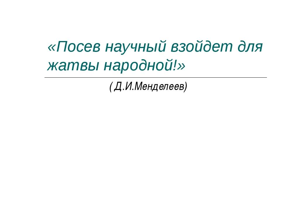 «Посев научный взойдет для жатвы народной!» ( Д.И.Менделеев)