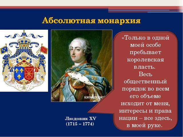 Людовик XV (1715 – 1774) «Только в одной моей особе пребывает королевская вла...