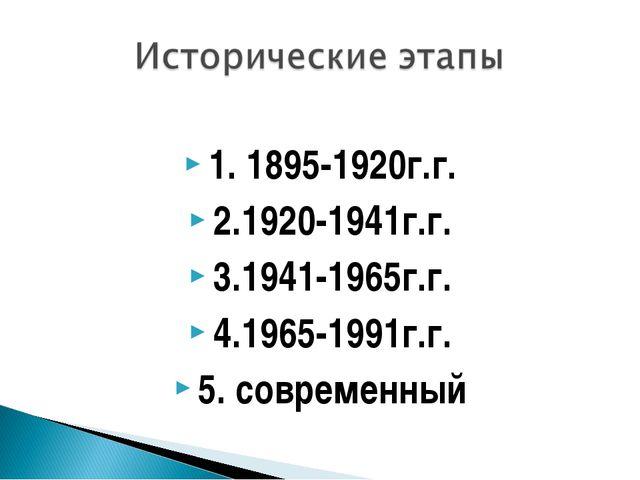 1. 1895-1920г.г. 2.1920-1941г.г. 3.1941-1965г.г. 4.1965-1991г.г. 5. современ...