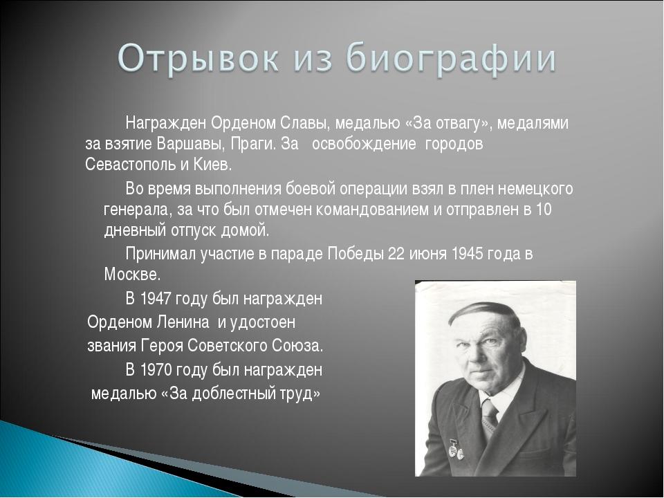 Награжден Орденом Славы, медалью «За отвагу», медалями за взятие Варшавы, П...