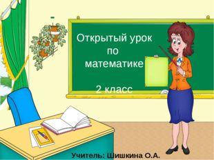 Открытый урок по математике 2 класс Учитель: Шишкина О.А.